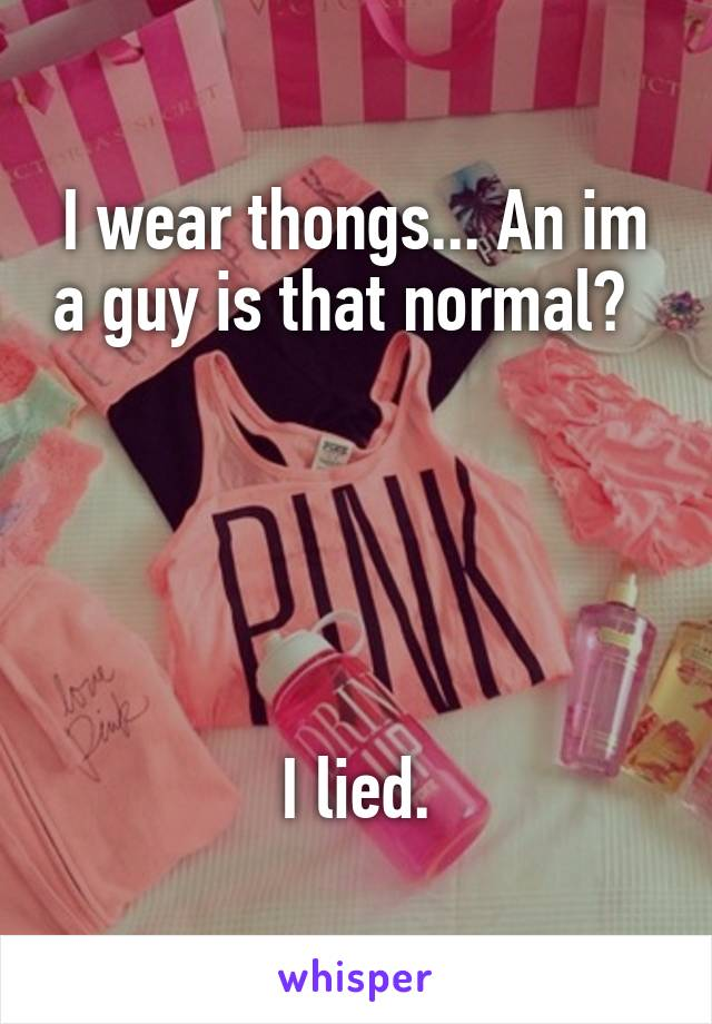 I wear thongs... An im a guy is that normal?                       I lied.