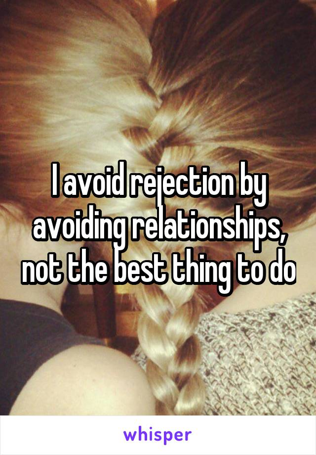 I avoid rejection by avoiding relationships, not the best thing to do