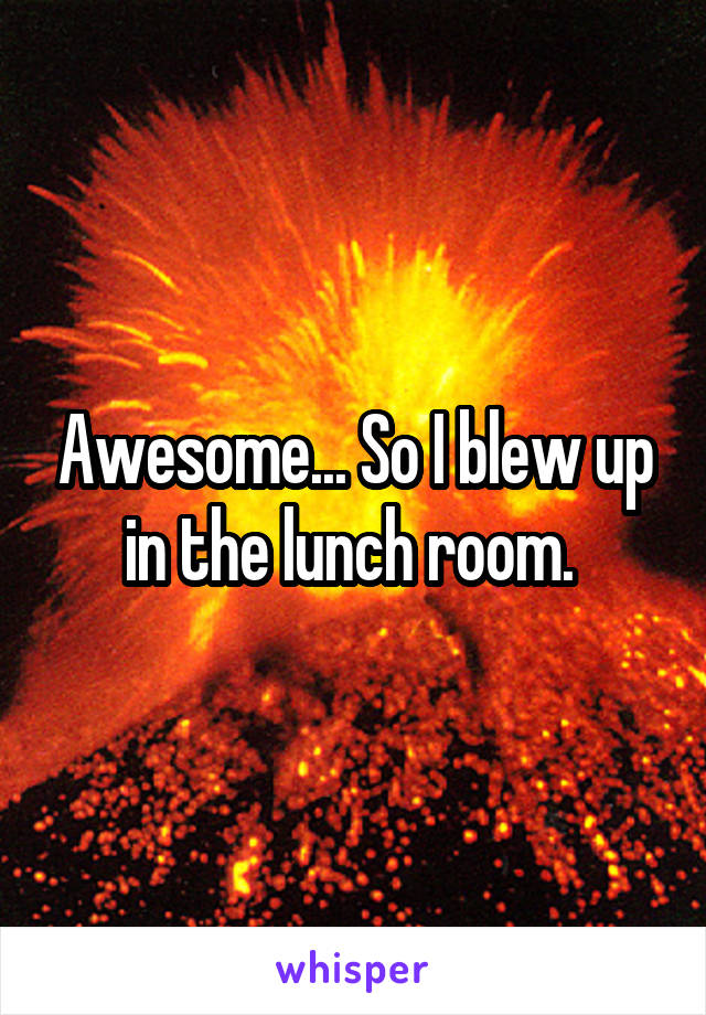 Awesome... So I blew up in the lunch room.