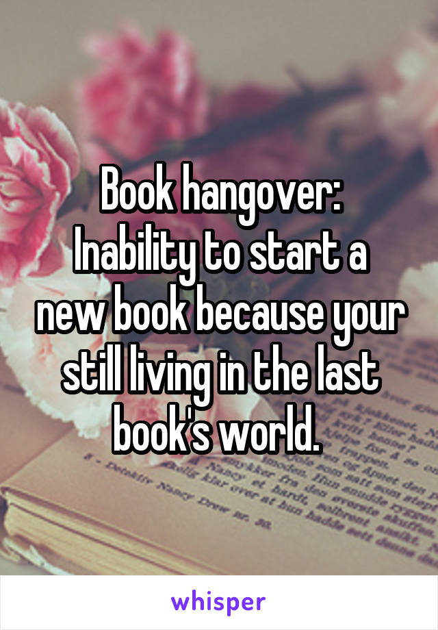 Book hangover: Inability to start a new book because your still living in the last book's world.
