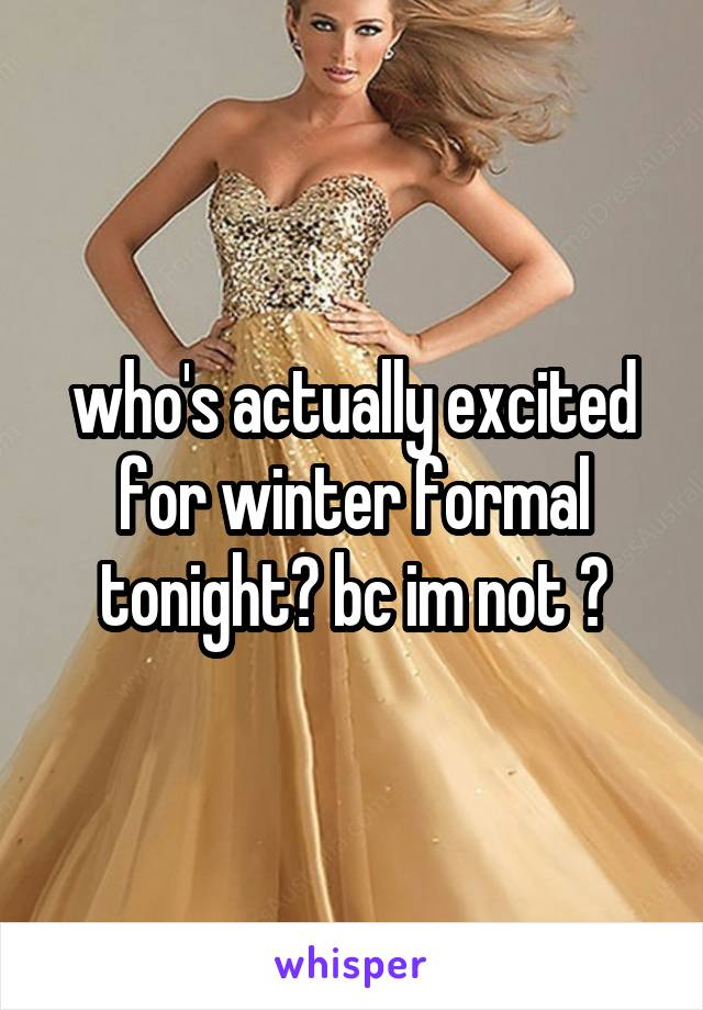 who's actually excited for winter formal tonight? bc im not 😕