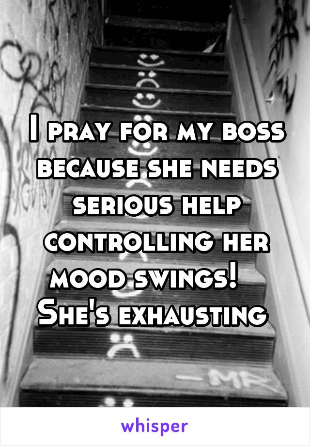 I pray for my boss because she needs serious help controlling her mood swings!    She's exhausting