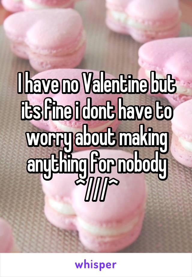 I have no Valentine but its fine i dont have to worry about making anything for nobody ^///^