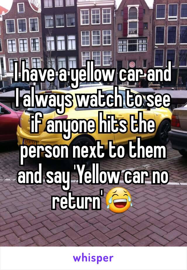 I have a yellow car and I always watch to see if anyone hits the person next to them and say 'Yellow car no return'😂