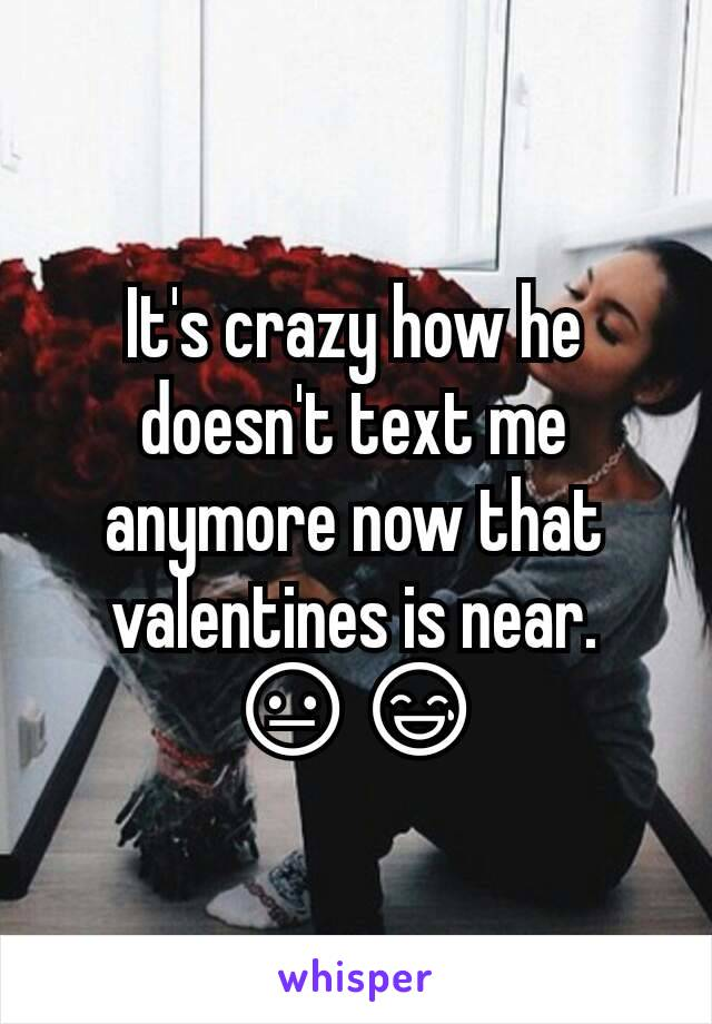 It's crazy how he doesn't text me anymore now that valentines is near. 😐😅