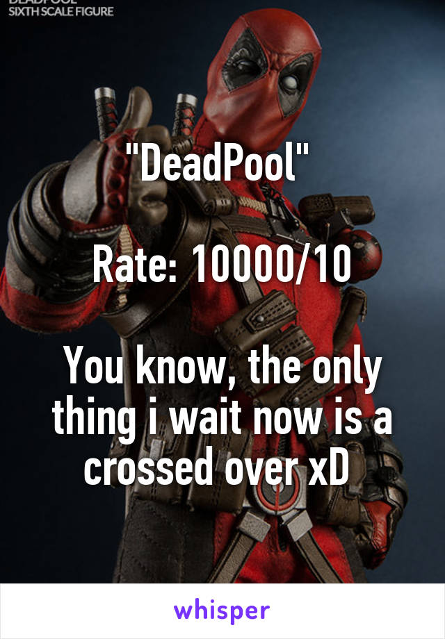 """""""DeadPool""""   Rate: 10000/10  You know, the only thing i wait now is a crossed over xD"""