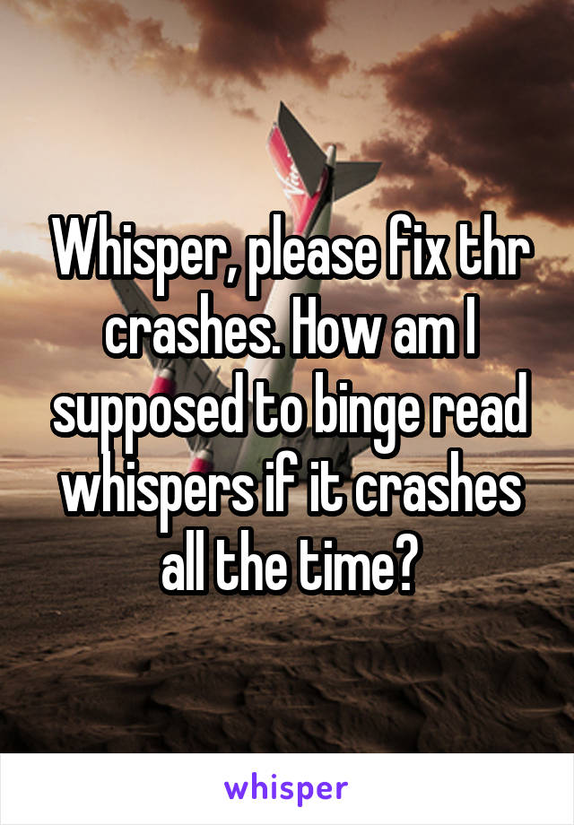 Whisper, please fix thr crashes. How am I supposed to binge read whispers if it crashes all the time?