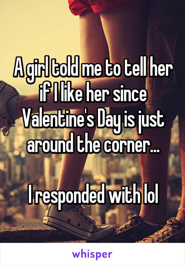 A girl told me to tell her if I like her since Valentine's Day is just around the corner...  I responded with lol