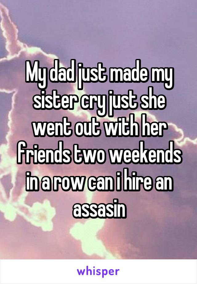 My dad just made my sister cry just she went out with her friends two weekends in a row can i hire an assasin