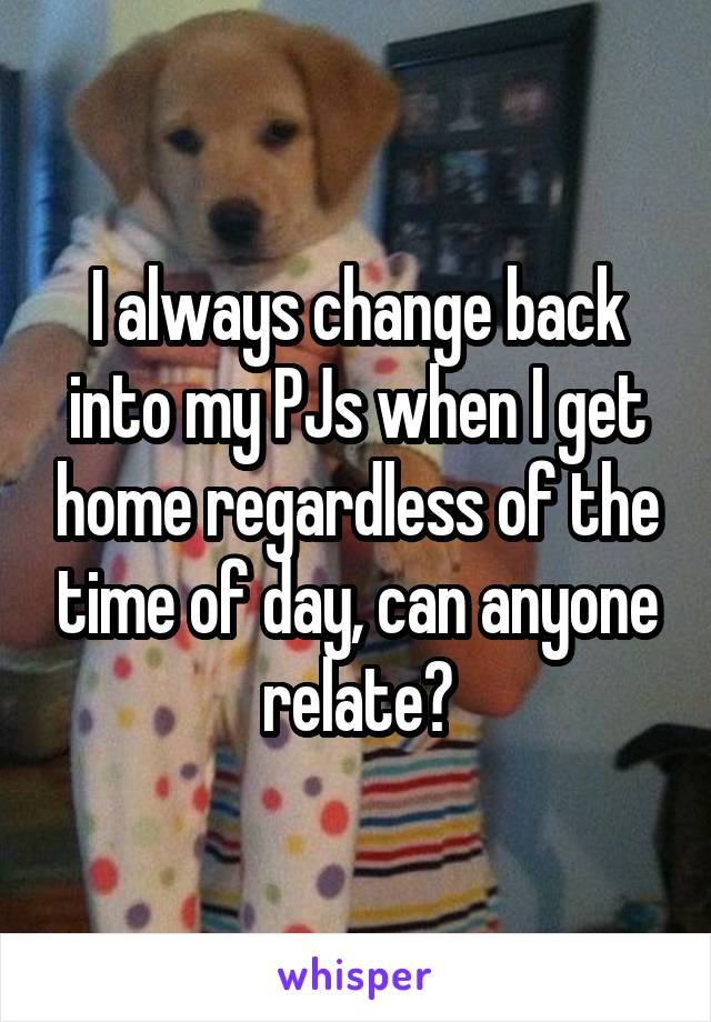 I always change back into my PJs when I get home regardless of the time of day, can anyone relate?