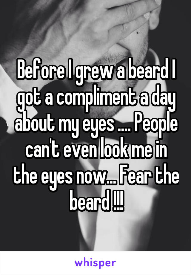 Before I grew a beard I got a compliment a day about my eyes .... People can't even look me in the eyes now... Fear the beard !!!