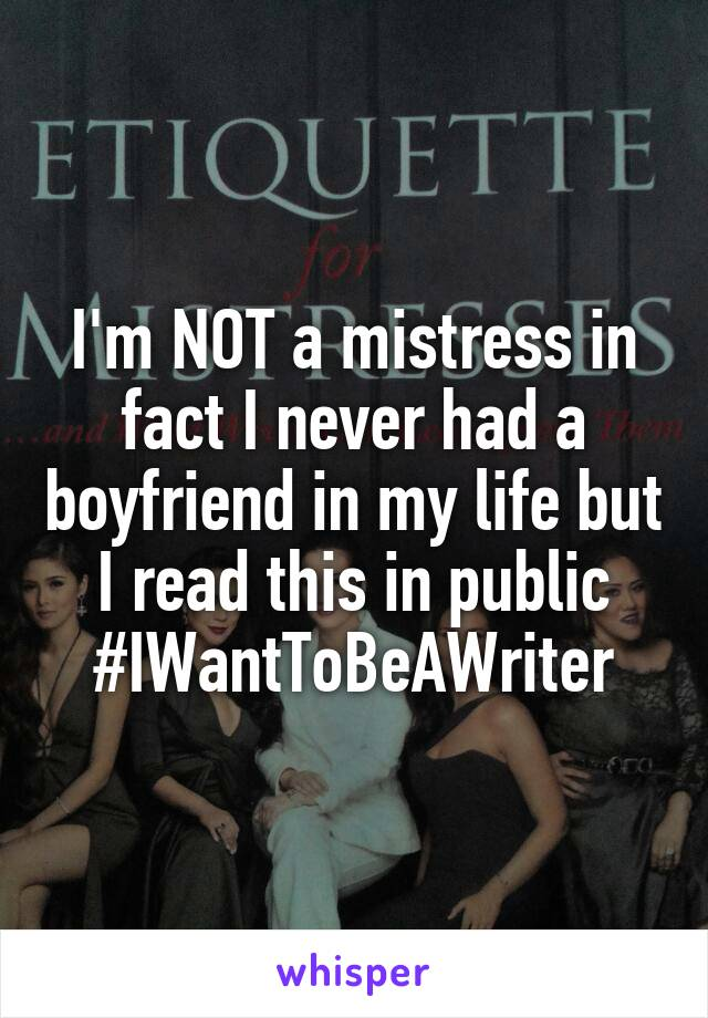 I'm NOT a mistress in fact I never had a boyfriend in my life but I read this in public #IWantToBeAWriter