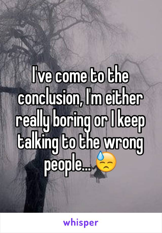I've come to the conclusion, I'm either really boring or I keep talking to the wrong people... 😓