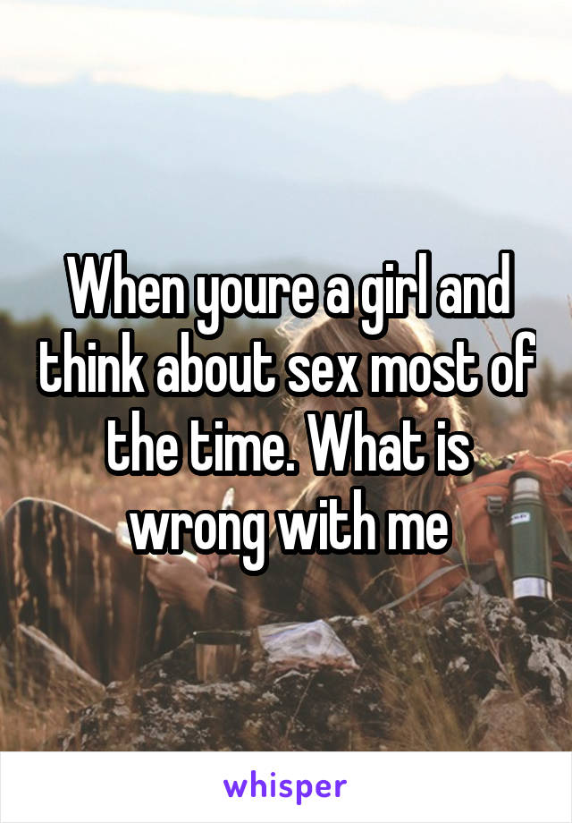 When youre a girl and think about sex most of the time. What is wrong with me
