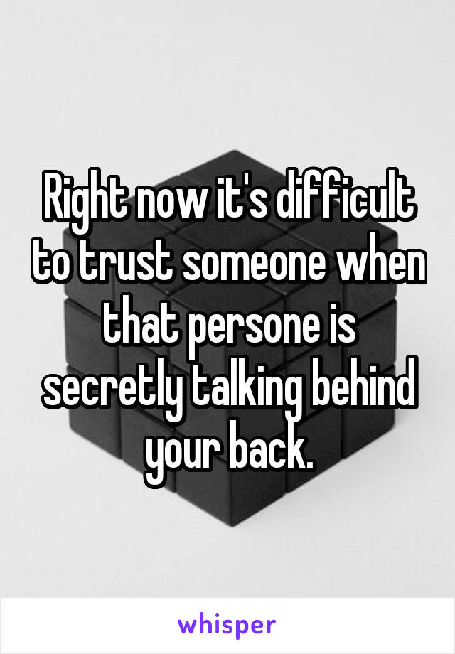 Right now it's difficult to trust someone when that persone is secretly talking behind your back.
