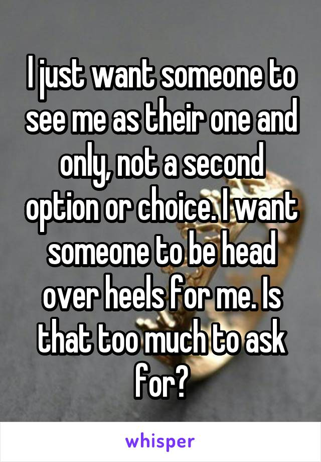 I just want someone to see me as their one and only, not a second option or choice. I want someone to be head over heels for me. Is that too much to ask for?