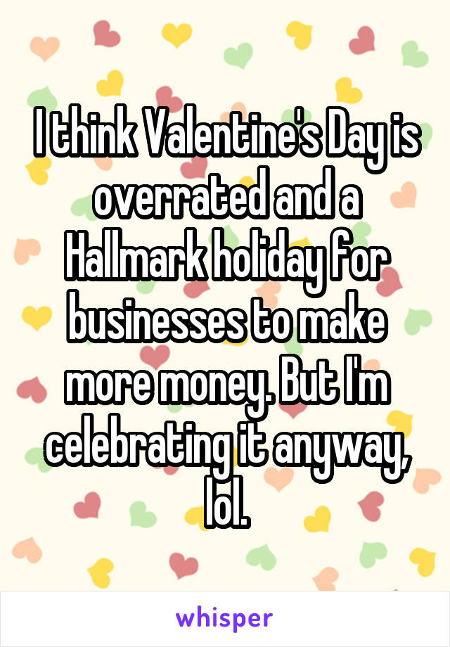 I think Valentine's Day is overrated and a Hallmark holiday for businesses to make more money. But I'm celebrating it anyway, lol.