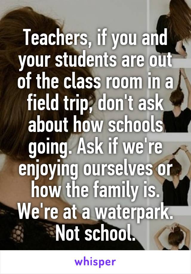 Teachers, if you and your students are out of the class room in a field trip, don't ask about how schools going. Ask if we're enjoying ourselves or how the family is. We're at a waterpark. Not school.