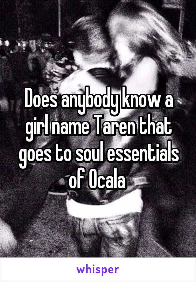 Does anybody know a girl name Taren that goes to soul essentials of Ocala