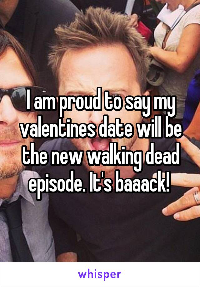 I am proud to say my valentines date will be the new walking dead episode. It's baaack!