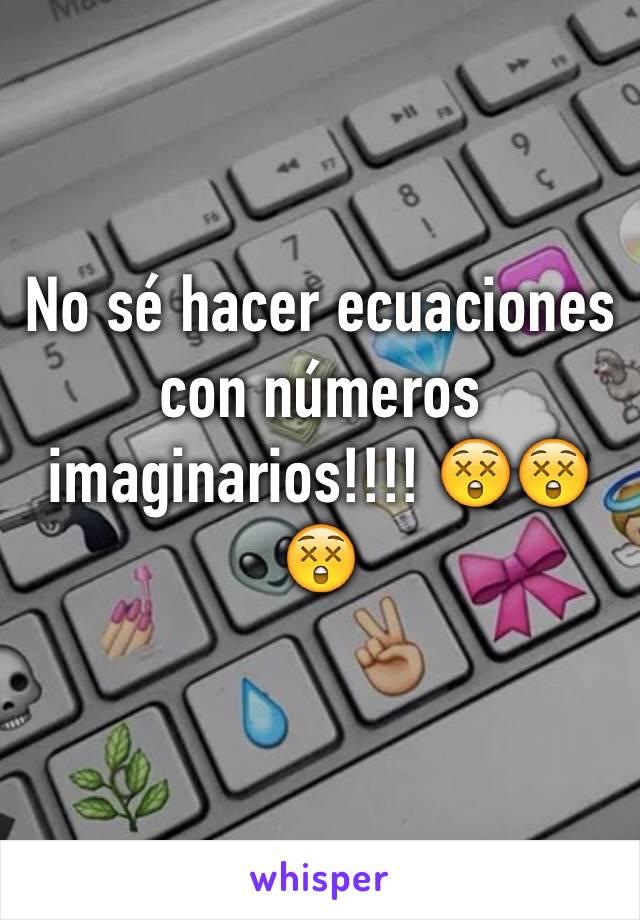No sé hacer ecuaciones con números imaginarios!!!! 😲😲😲