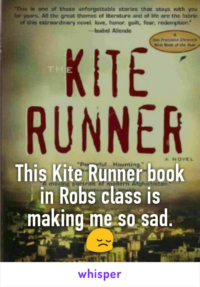 This Kite Runner book in Robs class is making me so sad. 😔