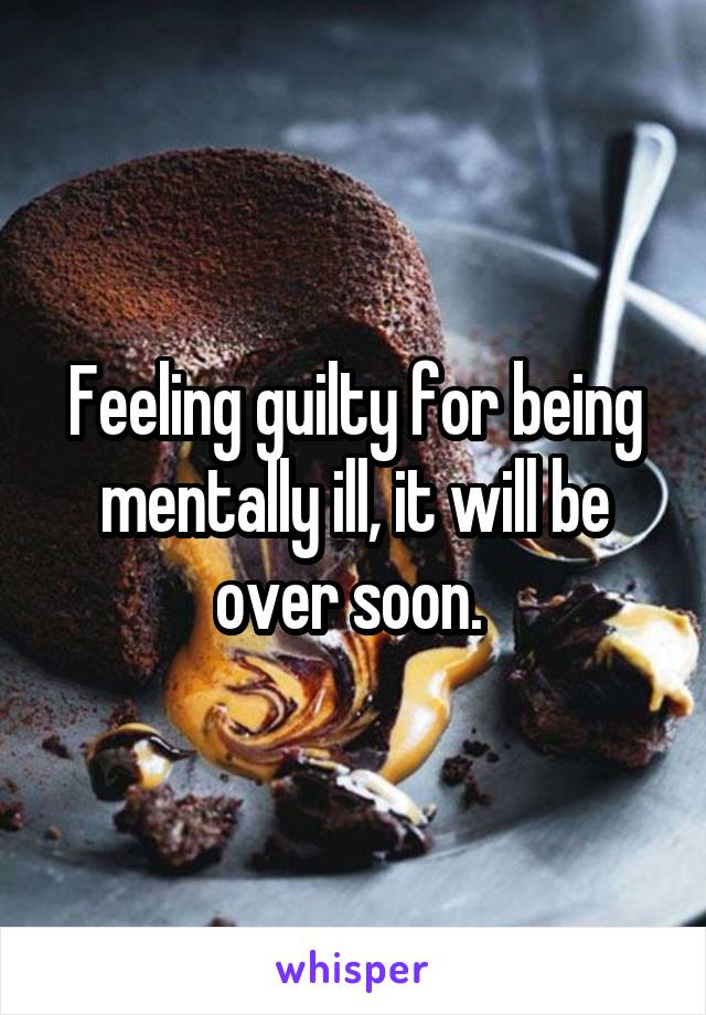 Feeling guilty for being mentally ill, it will be over soon.