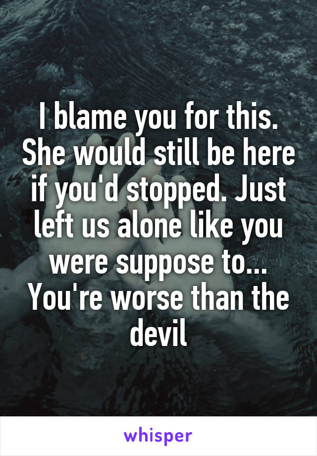 I blame you for this. She would still be here if you'd stopped. Just left us alone like you were suppose to... You're worse than the devil