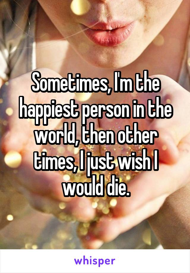 Sometimes, I'm the happiest person in the world, then other times, I just wish I would die.