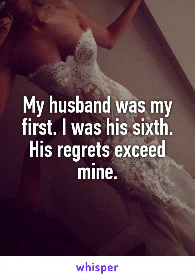 My husband was my first. I was his sixth. His regrets exceed mine.