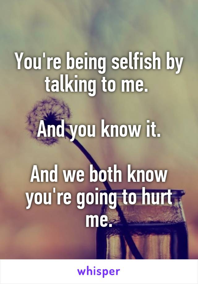 You're being selfish by talking to me.   And you know it.  And we both know you're going to hurt me.