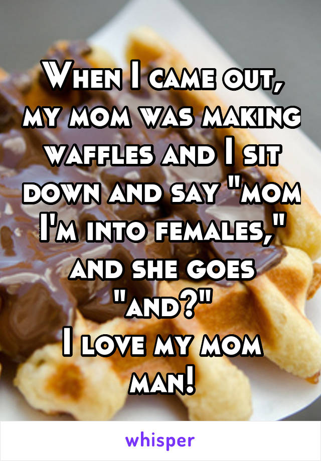 "When I came out, my mom was making waffles and I sit down and say ""mom I'm into females,"" and she goes ""and?"" I love my mom man!"