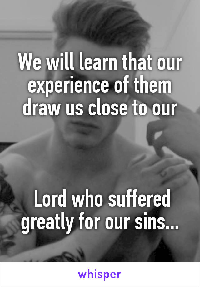 We will learn that our experience of them draw us close to our     Lord who suffered greatly for our sins...