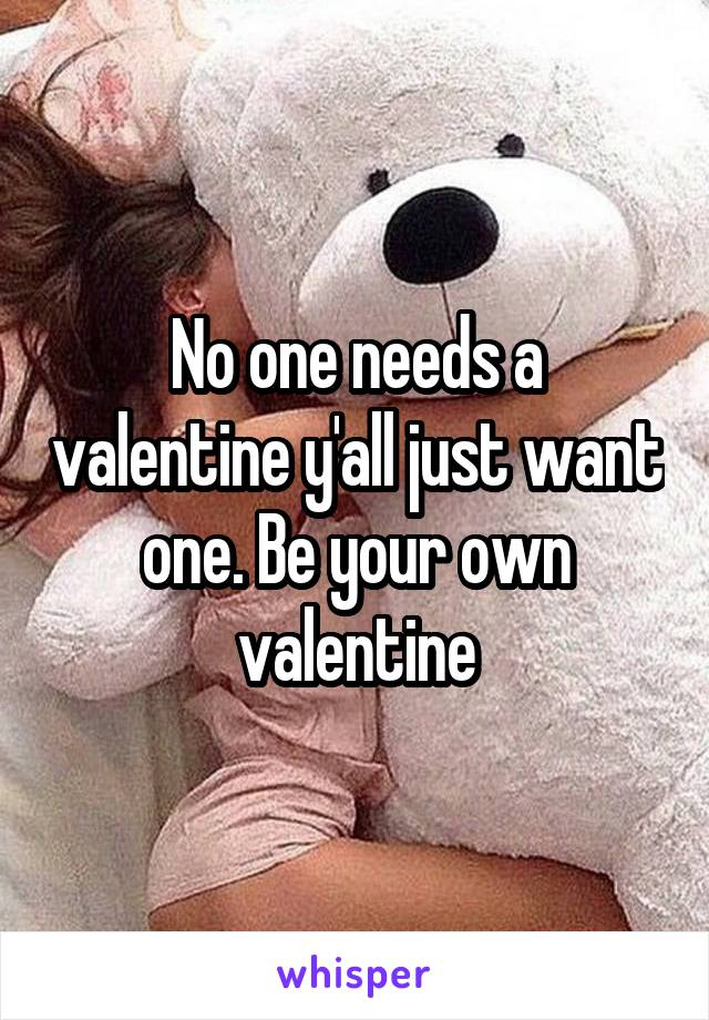 No one needs a valentine y'all just want one. Be your own valentine