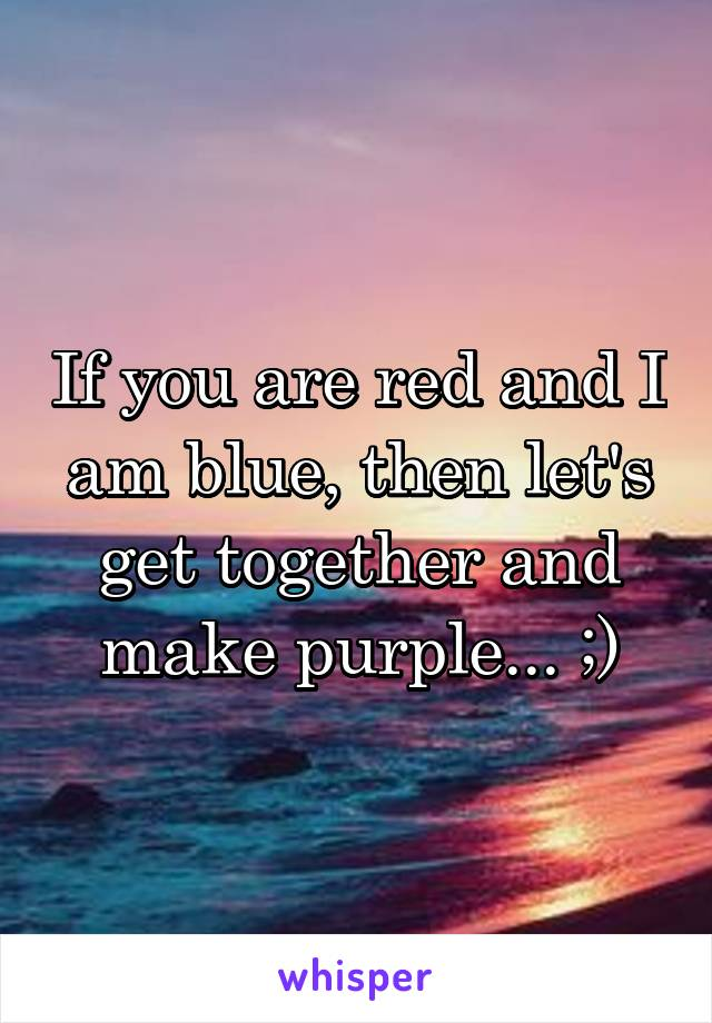 If you are red and I am blue, then let's get together and make purple... ;)