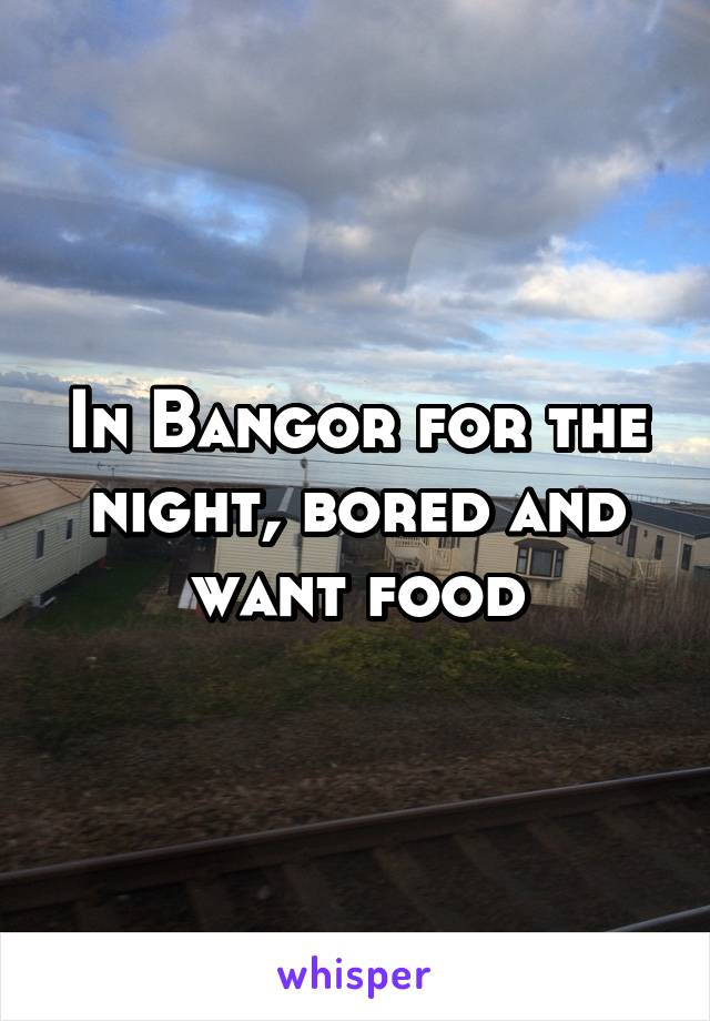 In Bangor for the night, bored and want food