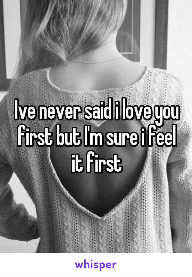 Ive never said i love you first but I'm sure i feel it first