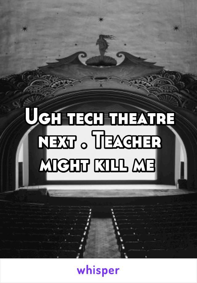 Ugh tech theatre next . Teacher might kill me