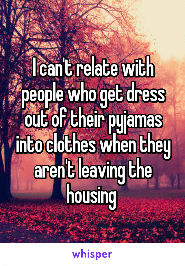 I can't relate with people who get dress out of their pyjamas into clothes when they aren't leaving the housing