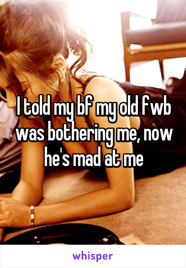 I told my bf my old fwb was bothering me, now he's mad at me