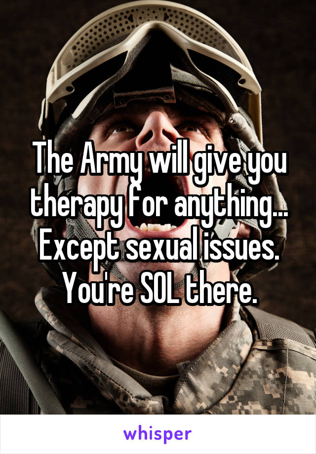 The Army will give you therapy for anything... Except sexual issues. You're SOL there.