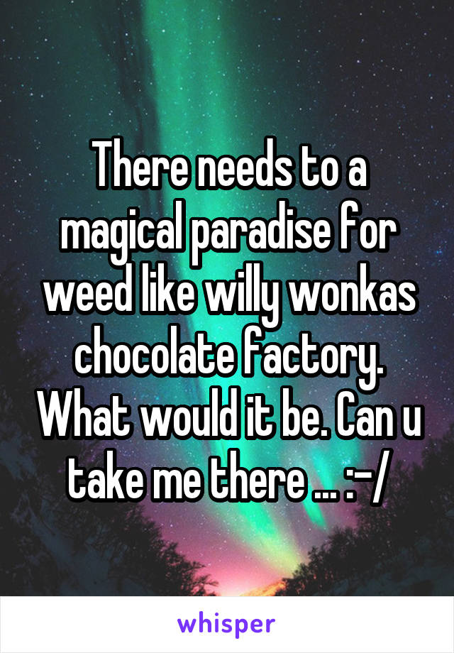 There needs to a magical paradise for weed like willy wonkas chocolate factory. What would it be. Can u take me there ... :-/
