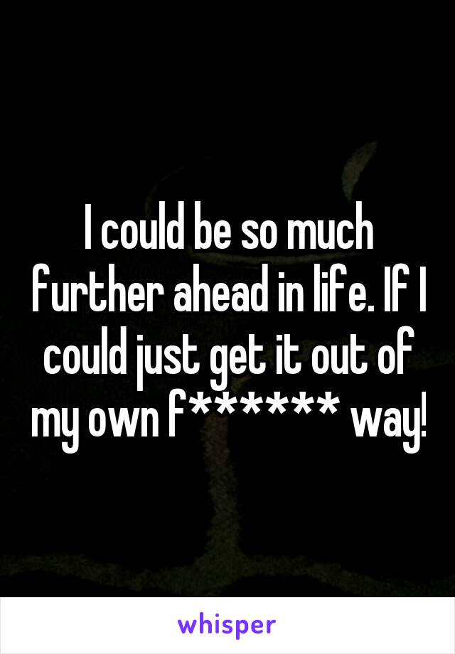 I could be so much further ahead in life. If I could just get it out of my own f****** way!