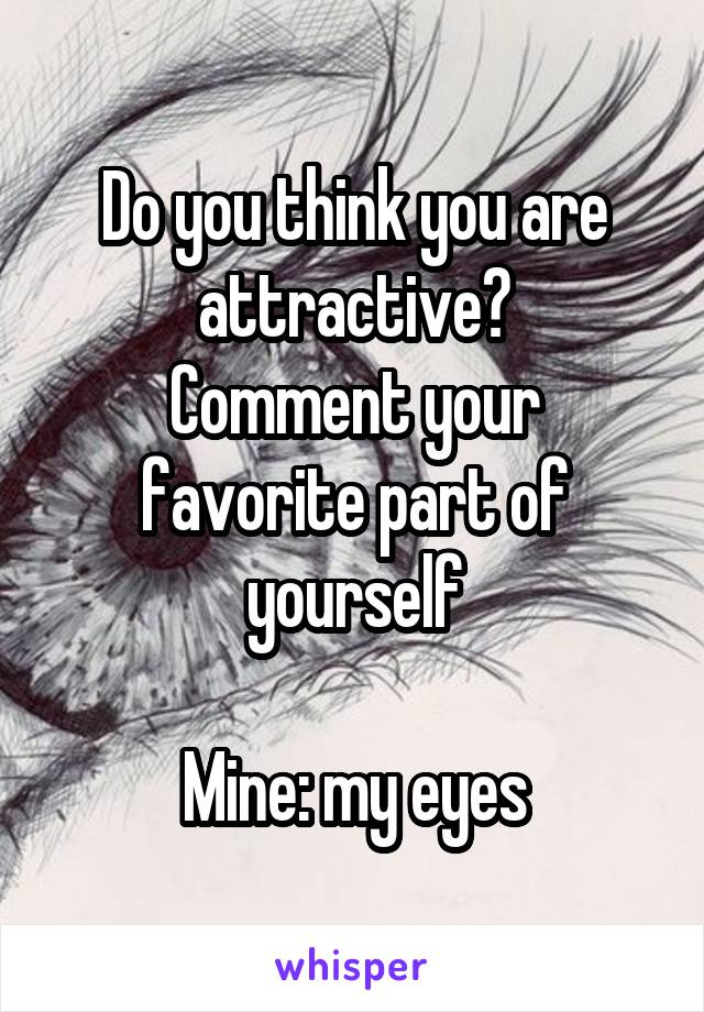 Do you think you are attractive? Comment your favorite part of yourself  Mine: my eyes