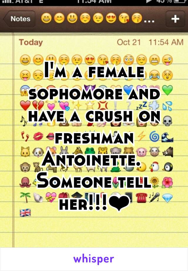 I'm a female sophomore and have a crush on freshman Antoinette.  Someone tell her!!!❤