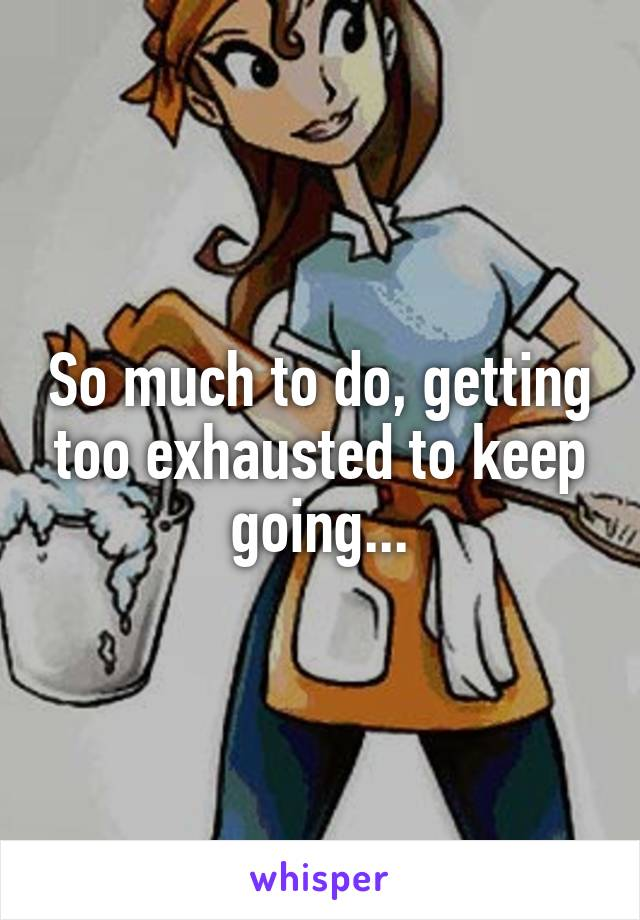 So much to do, getting too exhausted to keep going...