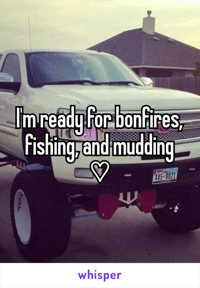 I'm ready for bonfires, fishing, and mudding  ♡