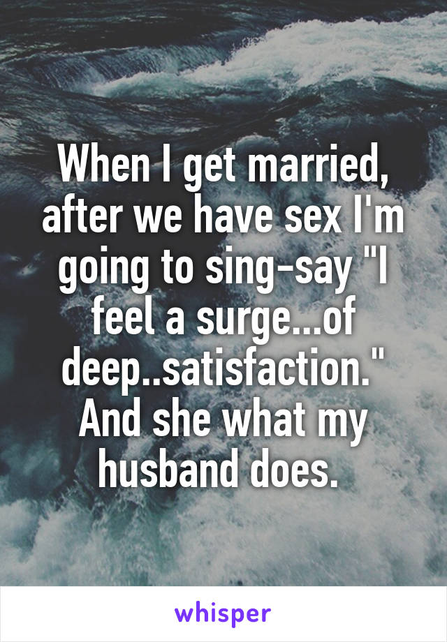 "When I get married, after we have sex I'm going to sing-say ""I feel a surge...of deep..satisfaction."" And she what my husband does."