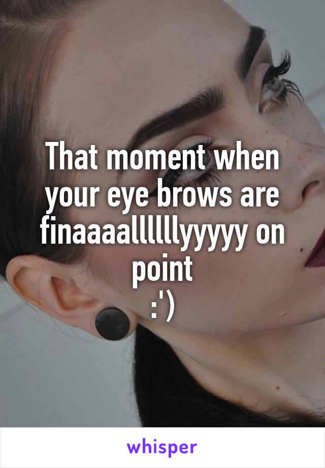 That moment when your eye brows are finaaaallllllyyyyy on point :')