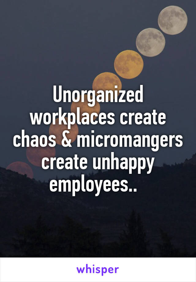 Unorganized workplaces create chaos & micromangers create unhappy employees..